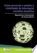 Como gerenciar e ampliar a visibilidade da informação científica brasileira: repositórios institucionais de acesso aberto