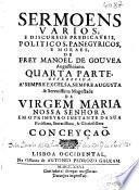 Sermoens varios, e discursos predicaseis, politicos, panegyricos, e moraes