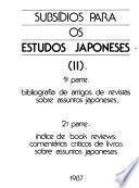 Subsídios para os estudos japoneses: 1a. pt. Bibliografia de artigos de revistas sobre assuntos japoneses. 2a. pt. Indice de book reviews, comentários críticos de livros sobre assuntos japoneses