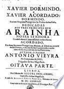 XAVIER DORMINDO, E XAVIER ACORDADO: DORMINDO, Em tres Oraçoens Panegyricas no Triduo da sua Festa, DEDICADAS AOS TRES PRINCIPES QUE ARAINHA NOSSA SENHORA Confessa dever à intercessaõ do mesmo Santo; ACORDADO, Em doze Sermoens Panegyricos, Moraes, & Asceticos, os nove da sua Novena, o decimo da sua Canonizaçaõ, o undecimo do seu dia, o ultimo do seu Patrocinio, AUTHOR O PADRE ANTONIO VIEYRA Da Companhia de JESU, Prègador de Sua Magestade